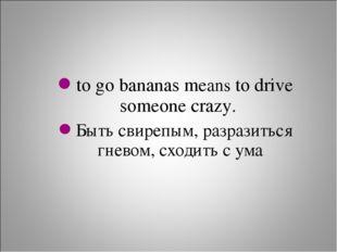 to go bananas means to drive someone crazy. Быть свирепым, разразиться гневом