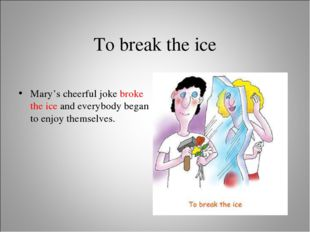 To break the ice Mary's cheerful joke broke the ice and everybody began to en
