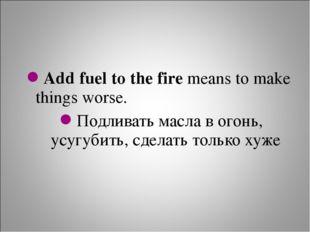 Add fuel to the fire means to make things worse. Подливать масла в огонь, усу