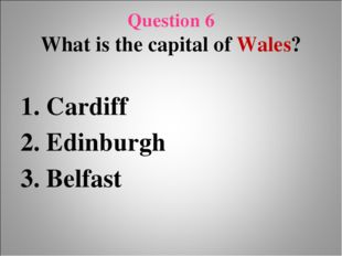 Question 6 What is the capital of Wales? 1. Cardiff 2. Edinburgh 3. Belfast