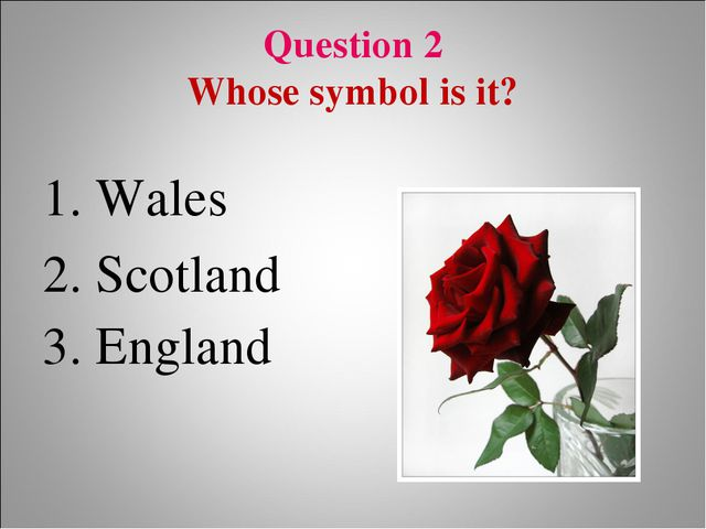 Question 2 Whose symbol is it? 1. Wales 2. Scotland 3. England