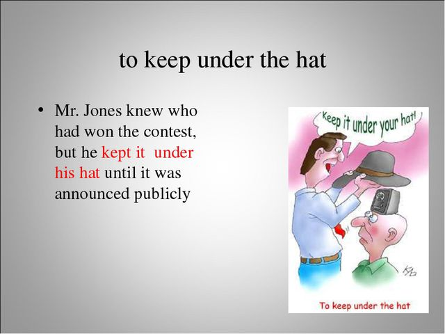 to keep under the hat Mr. Jones knew who had won the contest, but he kept it...
