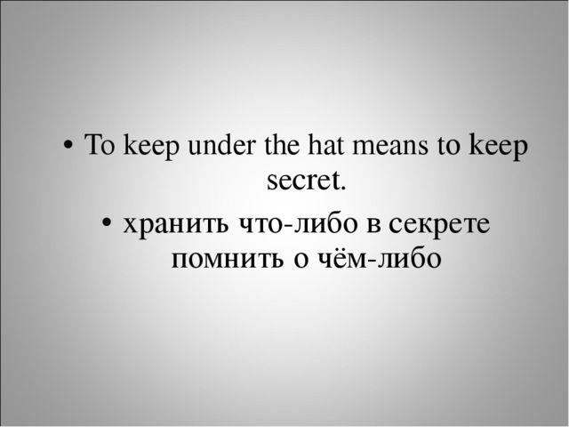 To keep under the hat means to keep secret. хранить что-либо в секрете помнит...