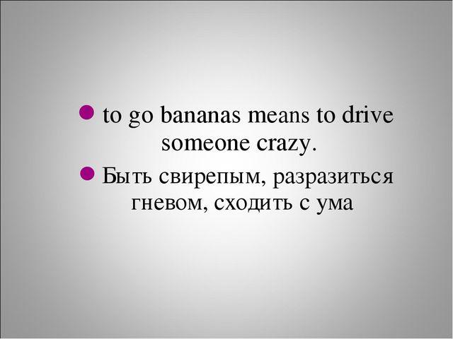 to go bananas means to drive someone crazy. Быть свирепым, разразиться гневом...