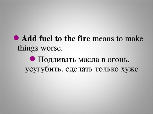 Add fuel to the fire means to make things worse. Подливать масла в огонь, усу...