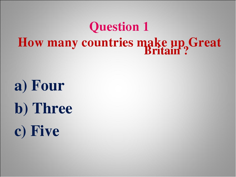Question 1 How many countries make up Great Britain ? a) Four b) Three c) Five