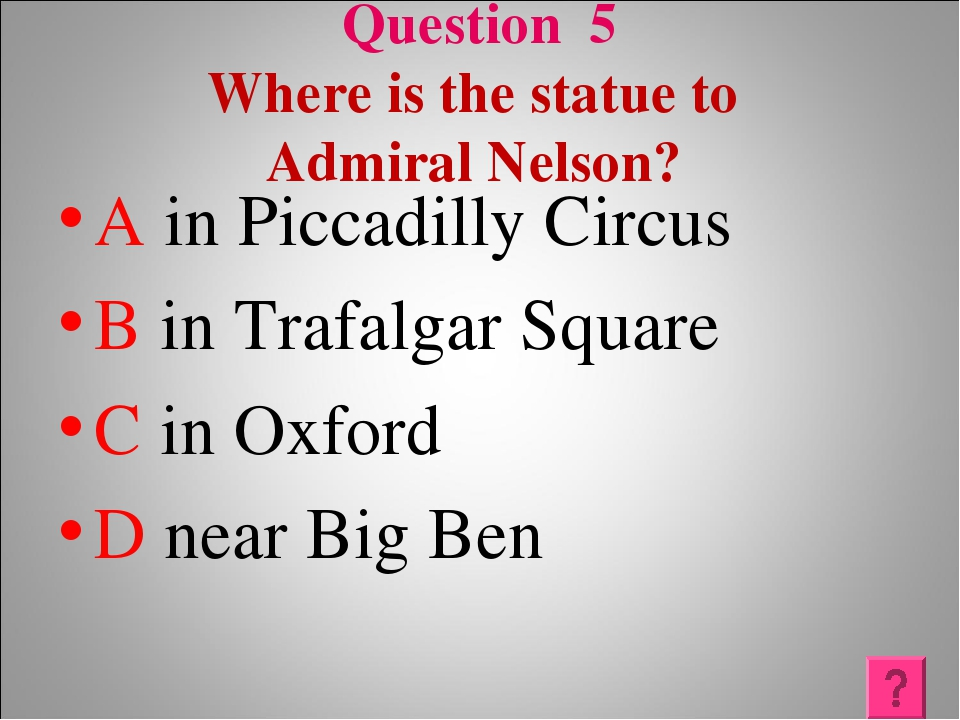 Question 5 Where is the statue to Admiral Nelson? A in Piccadilly Circus B in...