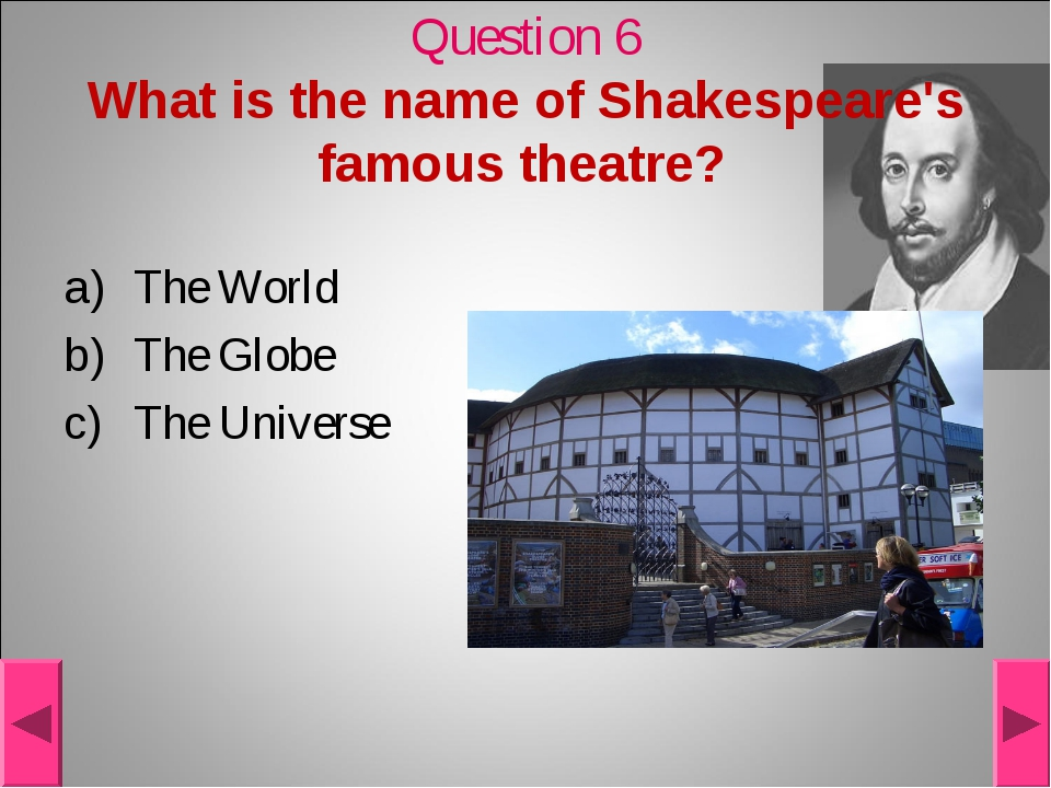 Question 6 What is the name of Shakespeare's famous theatre? The World The Gl...