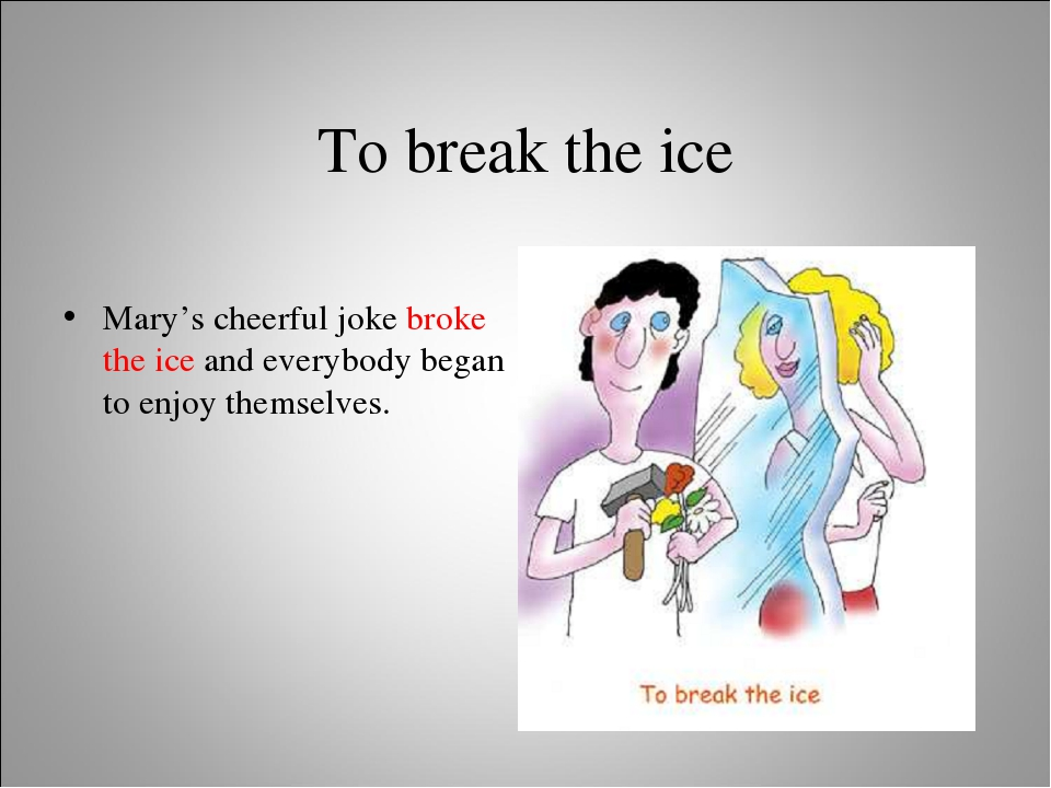 To break the ice Mary's cheerful joke broke the ice and everybody began to en...