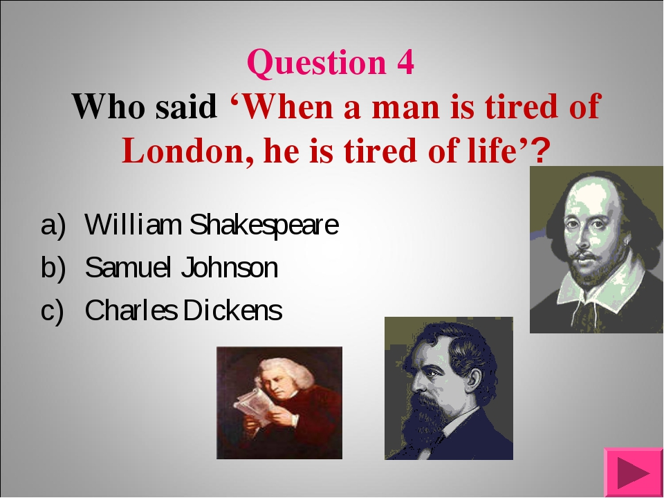 Question 4 Who said 'When a man is tired of London, he is tired of life'? Wil...