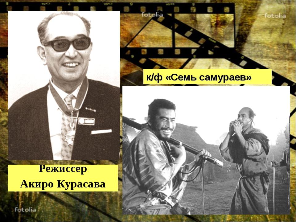 Режиссер Акиро Курасава к/ф «Семь самураев»