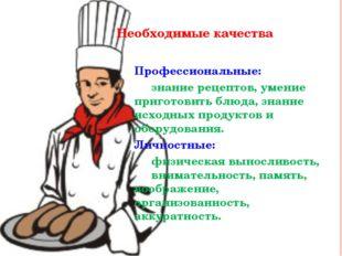 Необходимые качества Профессиональные: знание рецептов, умение приготовить