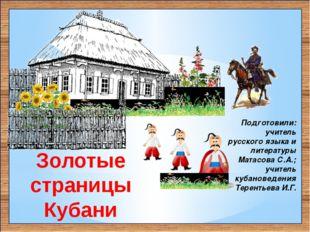 Золотые страницы Кубани Подготовили: учитель русского языка и литературы Мата