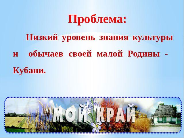Проблема: Низкий уровень знания культуры и обычаев своей малой Родины - Кубани.