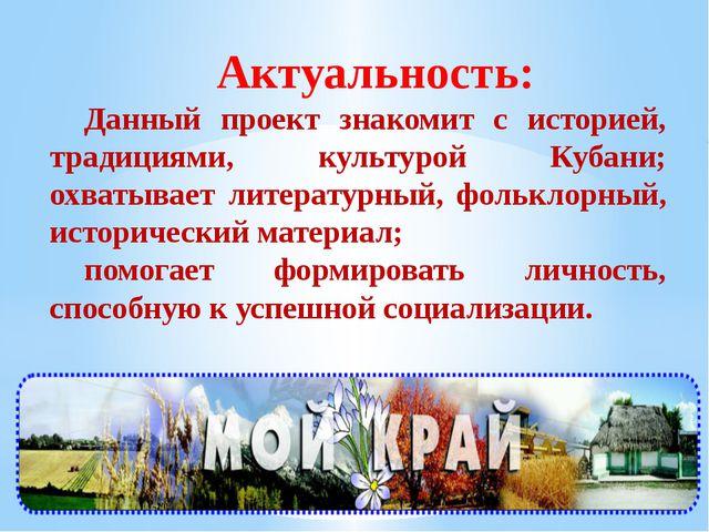 Актуальность: Данный проект знакомит с историей, традициями, культурой Кубани...