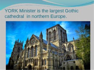 YORK Minister is the largest Gothic cathedral in northern Europe.