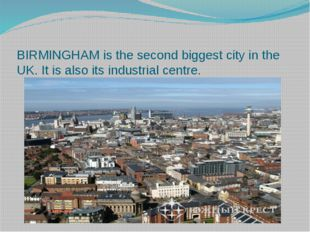 BIRMINGHAM is the second biggest city in the UK. It is also its industrial c
