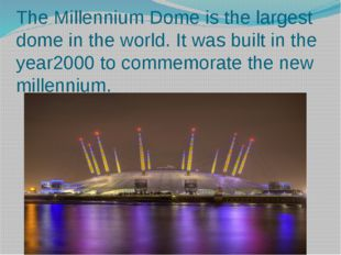 The Millennium Dome is the largest dome in the world. It was built in the yea