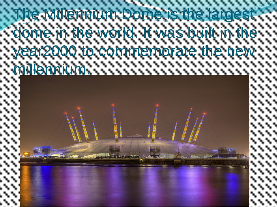 The Millennium Dome is the largest dome in the world. It was built in the yea...