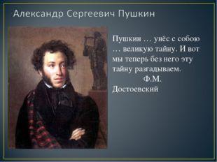 Пушкин … унёс с собою … великую тайну. И вот мы теперь без него эту тайну раз