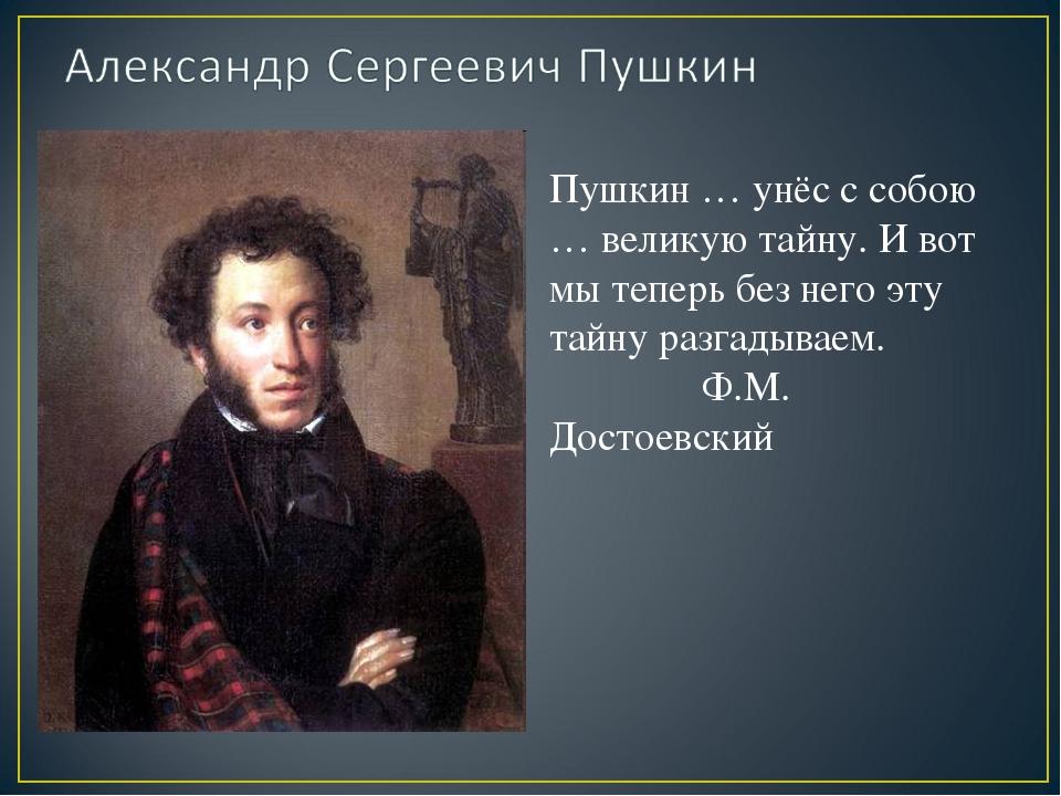 Пушкин … унёс с собою … великую тайну. И вот мы теперь без него эту тайну раз...