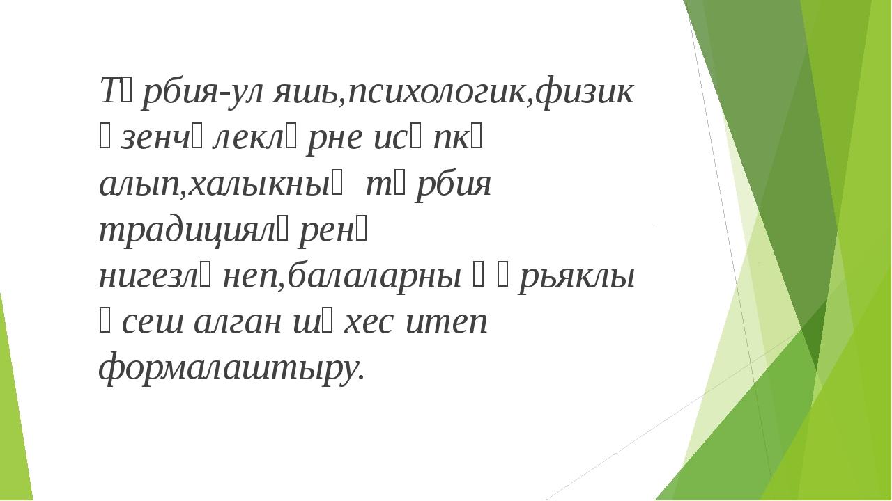 Тәрбия-ул яшь,психологик,физик үзенчәлекләрне исәпкә алып,халыкның тәрбия тра...