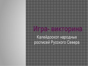 Игра- викторина Калейдоскоп народных росписей Русского Севера