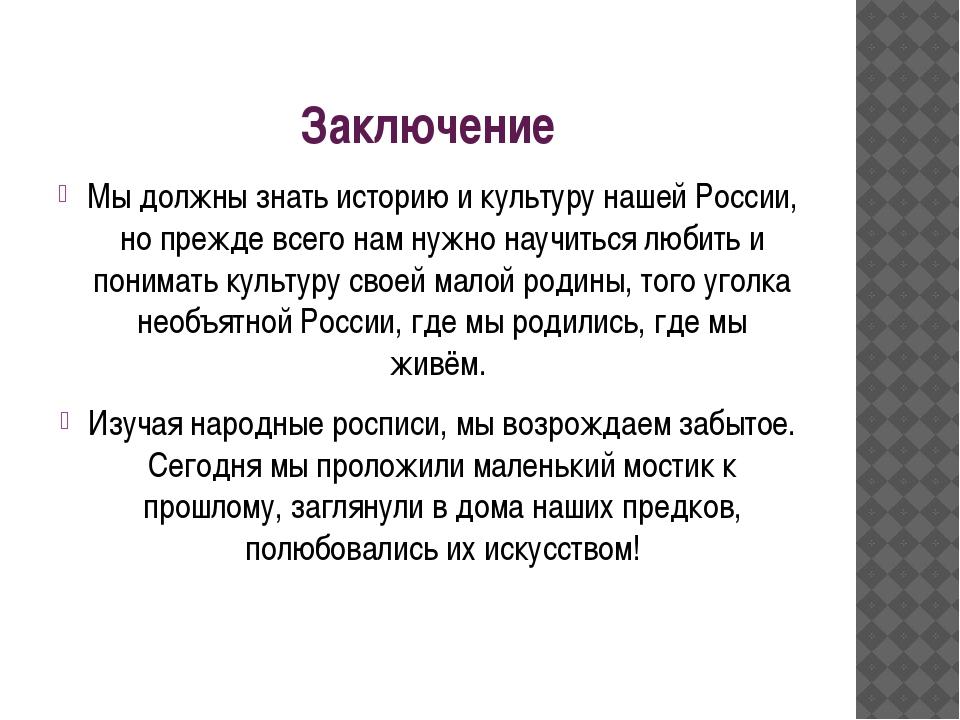 Заключение Мы должны знать историю и культуру нашей России, но прежде всего н...
