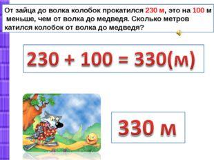 От зайца до волка колобок прокатился 230 м, это на 100 м меньше, чем от волка