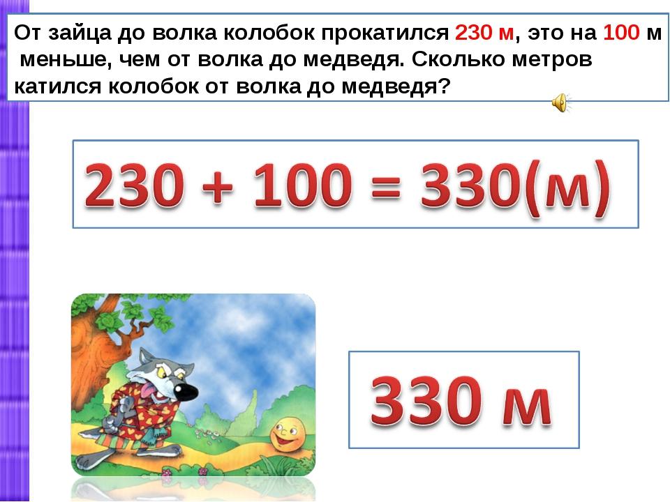 От зайца до волка колобок прокатился 230 м, это на 100 м меньше, чем от волка...