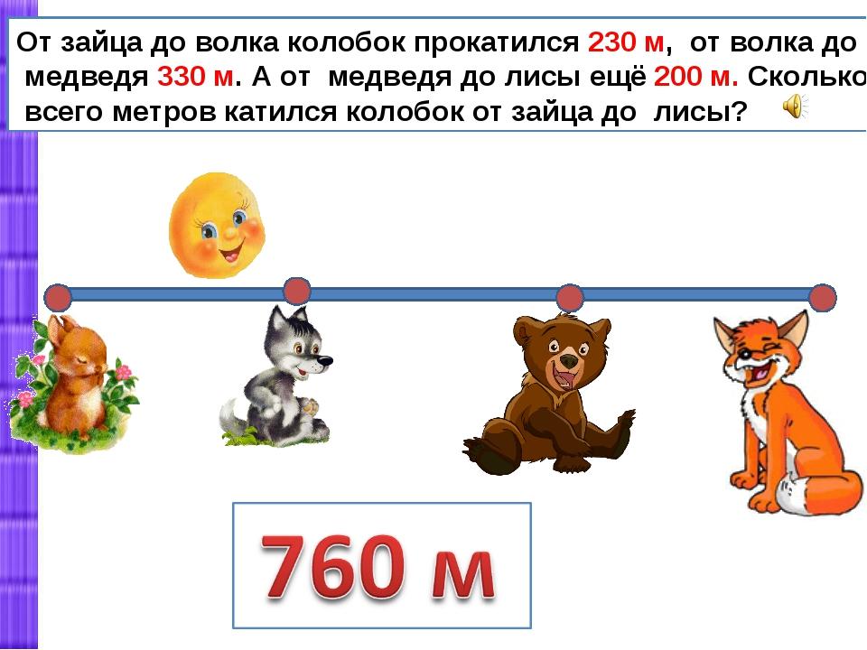 От зайца до волка колобок прокатился 230 м, от волка до медведя 330 м. А от м...