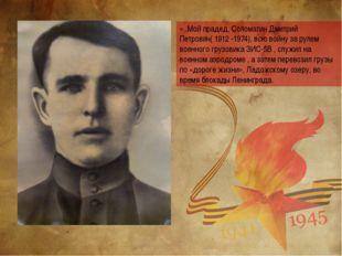 «..Мой прадед, Соломатин Дмитрий Петрович( 1912 -1974), всю войну за рулем во