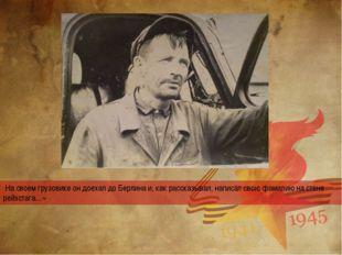На своем грузовике он доехал до Берлина и, как рассказывал, написал свою фам