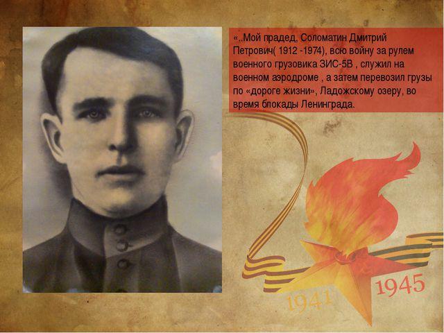 «..Мой прадед, Соломатин Дмитрий Петрович( 1912 -1974), всю войну за рулем во...
