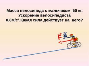 Масса велосипеда с мальчиком 50 кг. Ускорение велосипедиста 0,8м/с².Какая сил