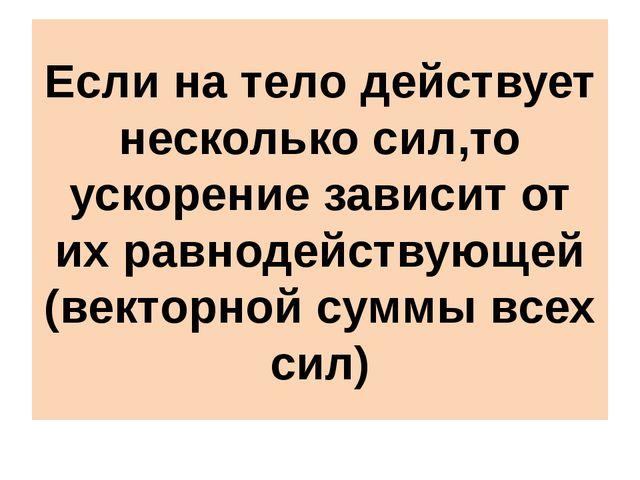 Если на тело действует несколько сил,то ускорение зависит от их равнодействую...