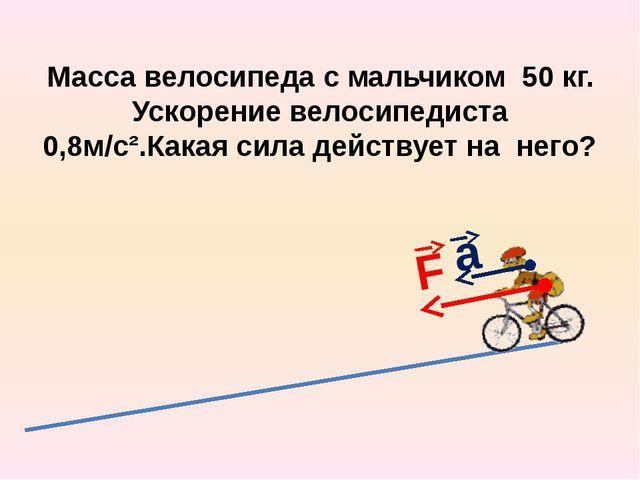 Масса велосипеда с мальчиком 50 кг. Ускорение велосипедиста 0,8м/с².Какая сил...