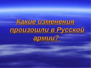 Какие изменения произошли в Русской армии?