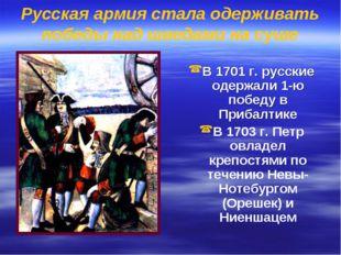 Русская армия стала одерживать победы над шведами на суше В 1701 г. русские о