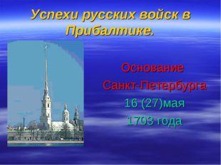 Успехи русских войск в Прибалтике. Основание Санкт-Петербурга 16 (27)мая 1703
