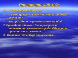 Прочитать 125-127; Ответить на вопросы: С какой целью в устье Невы была залож