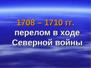 1708 – 1710 гг. перелом в ходе Северной войны