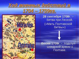 Ход военных действий в 1704 – 1709гг. 28 сентября 1708г. – битва при Лесной.