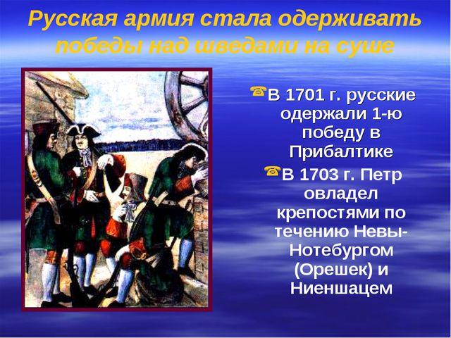Русская армия стала одерживать победы над шведами на суше В 1701 г. русские о...