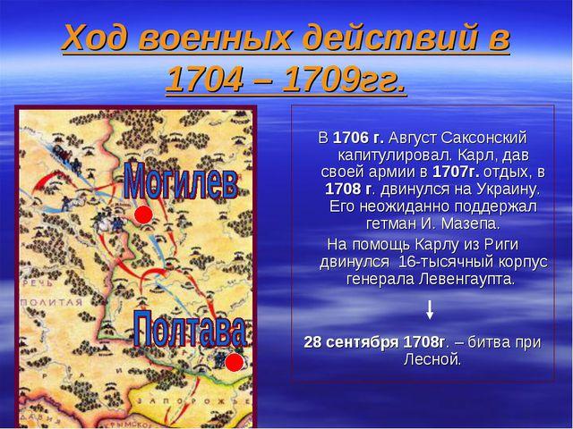 Ход военных действий в 1704 – 1709гг. В 1706 г. Август Саксонский капитулиров...