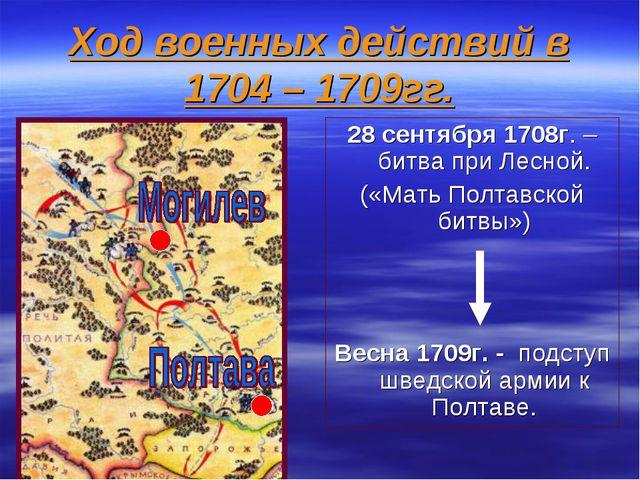 Ход военных действий в 1704 – 1709гг. 28 сентября 1708г. – битва при Лесной....