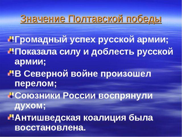 Значение Полтавской победы Громадный успех русской армии; Показала силу и доб...