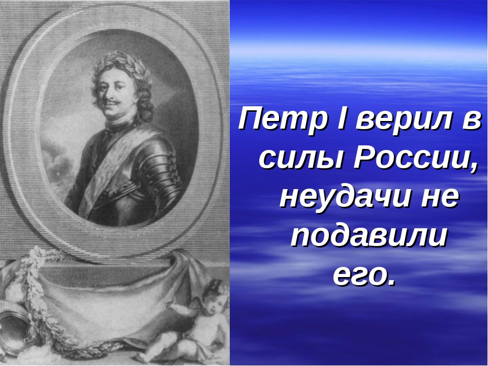 Петр I верил в силы России, неудачи не подавили его.