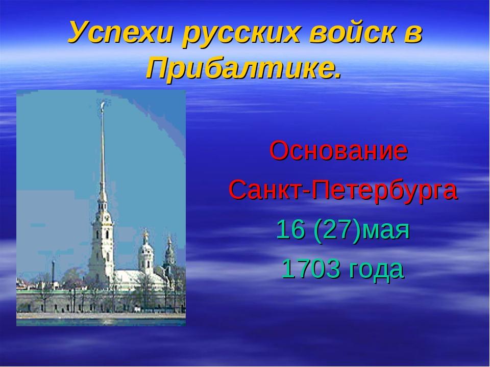 Успехи русских войск в Прибалтике. Основание Санкт-Петербурга 16 (27)мая 1703...