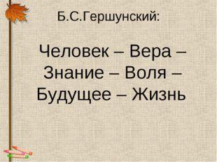 Б.С.Гершунский: Человек – Вера – Знание – Воля – Будущее – Жизнь